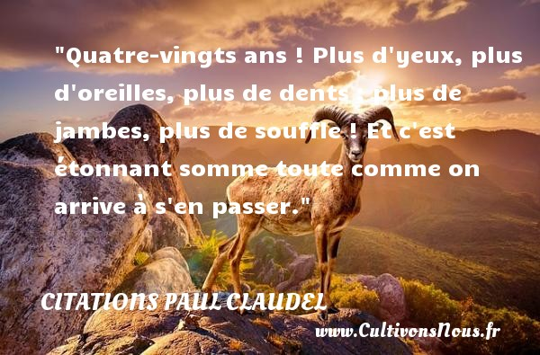 Citations Paul Claudel - Citation yeux - Quatre-vingts ans ! Plus d yeux, plus d oreilles, plus de dents ; plus de jambes, plus de souffle ! Et c est étonnant somme toute comme on arrive à s en passer. Une citation de Paul Claudel CITATIONS PAUL CLAUDEL