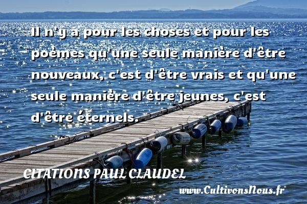 Citations Paul Claudel - Il n y a pour les choses et pour les poèmes qu une seule manière d être nouveaux, c est d être vrais et qu une seule manière d être jeunes, c est d être éternels. Une citation de Paul Claudel CITATIONS PAUL CLAUDEL