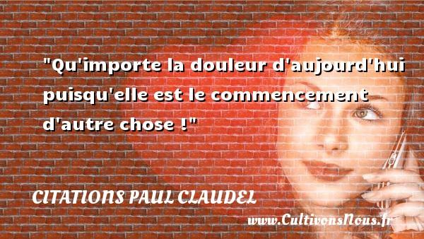 Qu importe la douleur d aujourd hui puisqu elle est le commencement d autre chose ! Une citation de Paul Claudel CITATIONS PAUL CLAUDEL