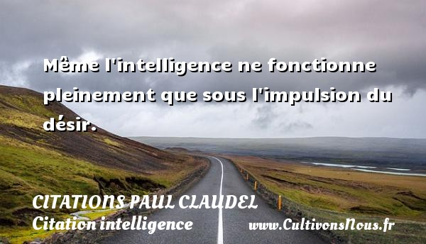 Citations Paul Claudel - Citation intelligence - Même l intelligence ne fonctionne pleinement que sous l impulsion du désir. Une citation de Paul Claudel CITATIONS PAUL CLAUDEL