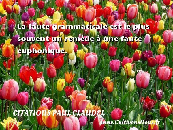 Citations Paul Claudel - La faute grammaticale est le plus souvent un remède à une faute euphonique. Une citation de Paul Claudel CITATIONS PAUL CLAUDEL
