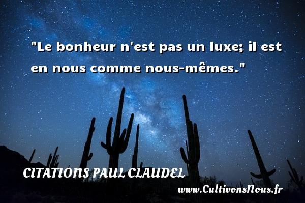 Le bonheur n est pas un luxe; il est en nous comme nous-mêmes. Une citation de Paul Claudel CITATIONS PAUL CLAUDEL - Citation luxe