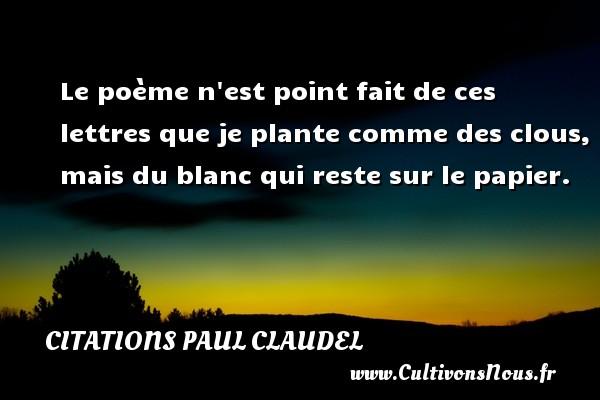 Citations Paul Claudel - Le poème n est point fait de ces lettres que je plante comme des clous, mais du blanc qui reste sur le papier. Une citation de Paul Claudel CITATIONS PAUL CLAUDEL