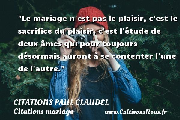 Citations Paul Claudel - Citations mariage - Le mariage n est pas le plaisir, c est le sacrifice du plaisir, c est l étude de deux âmes qui pour toujours désormais auront à se contenter l une de l autre. Une citation de Paul Claudel CITATIONS PAUL CLAUDEL