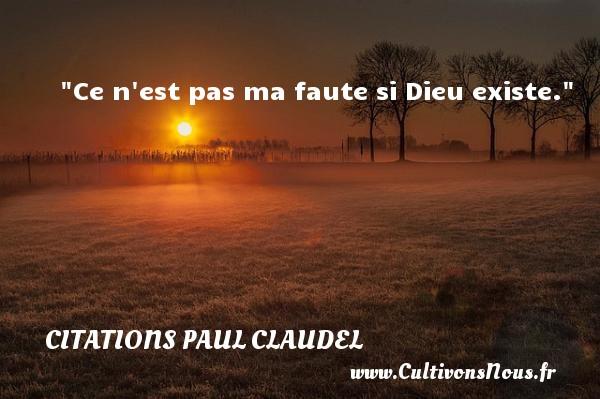Citations Paul Claudel - Citation fautes - Ce n est pas ma faute si Dieu existe. Une citation de Paul Claudel CITATIONS PAUL CLAUDEL