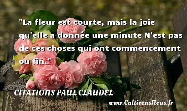 La fleur est courte, mais la joie qu elle a donnée une minute N est pas de ces choses qui ont commencement ou fin. Une citation de Paul Claudel CITATIONS PAUL CLAUDEL - Citation fleur - Citations joie