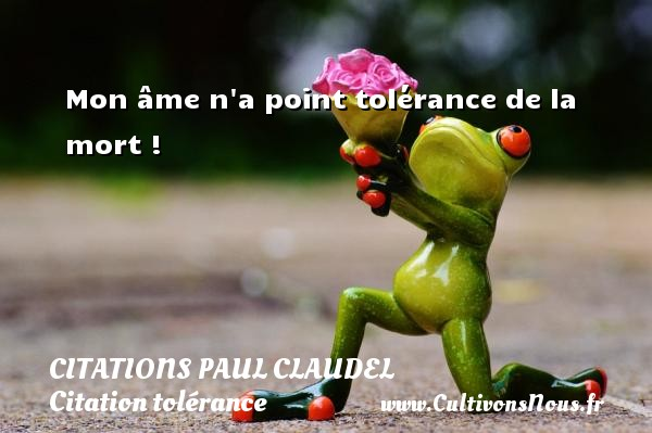 Mon âme n a point tolérance de la mort ! Une citation de Paul Claudel CITATIONS PAUL CLAUDEL - Citation tolérance