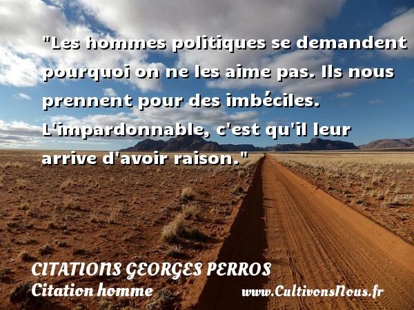 Citations Georges Perros - Citations homme - Les hommes politiques se demandent pourquoi on ne les aime pas. Ils nous prennent pour des imbéciles. L impardonnable, c est qu il leur arrive d avoir raison. Une citation de Georges Perros CITATIONS GEORGES PERROS