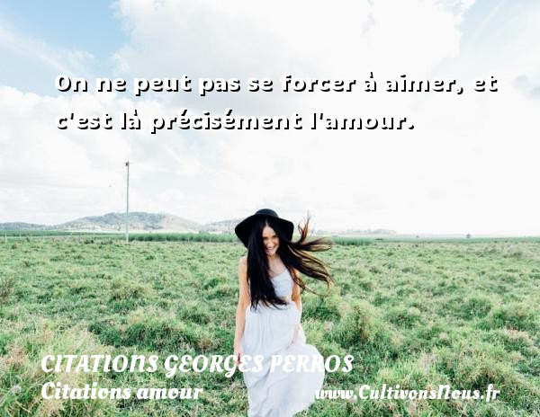 Citations Georges Perros - Citations amour - On ne peut pas se forcer à aimer, et c est là précisément l amour. Une citation de Georges Perros CITATIONS GEORGES PERROS