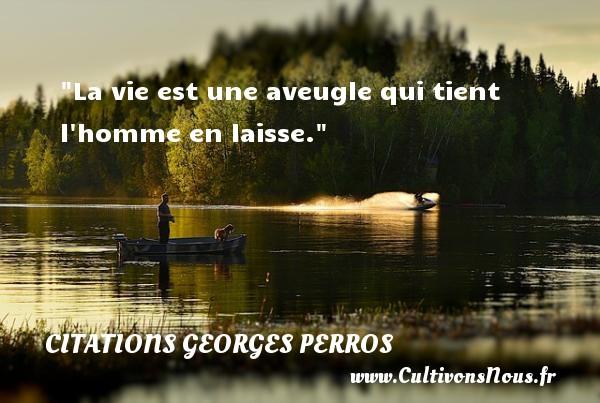 La vie est une aveugle qui tient l homme en laisse. Une citation de Georges Perros CITATIONS GEORGES PERROS - Citation sur la vie - Citations homme