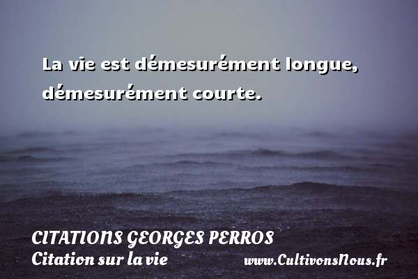 Citations Georges Perros - Citation sur la vie - La vie est démesurément longue, démesurément courte. Une citation de Georges Perros CITATIONS GEORGES PERROS