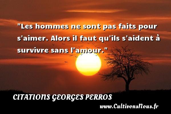 Citations Georges Perros - Citations amour - Citations homme - Les hommes ne sont pas faits pour s aimer. Alors il faut qu ils s aident à survivre sans l amour. Une citation de Georges Perros CITATIONS GEORGES PERROS