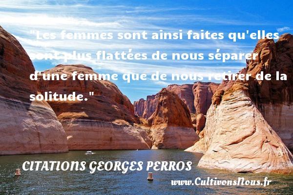 Citations Georges Perros - Citations femme - Les femmes sont ainsi faites qu elles sont plus flattées de nous séparer d une femme que de nous retirer de la solitude. Une citation de Georges Perros CITATIONS GEORGES PERROS