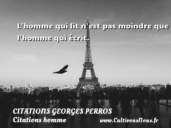 Citations Georges Perros - Citations homme - L homme qui lit n est pas moindre que l homme qui écrit. Une citation de Georges Perros CITATIONS GEORGES PERROS