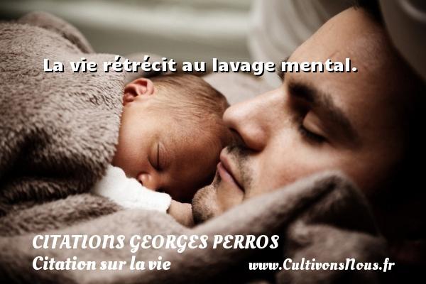 Citations Georges Perros - Citation sur la vie - La vie rétrécit au lavage mental. Une citation de Georges Perros CITATIONS GEORGES PERROS