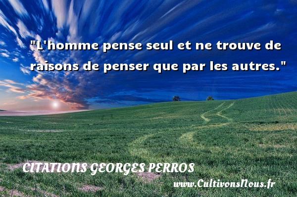 L homme pense seul et ne trouve de raisons de penser que par les autres. Une citation de Georges Perros CITATIONS GEORGES PERROS