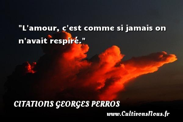 L amour, c est comme si jamais on n avait respiré. Une citation de Georges Perros CITATIONS GEORGES PERROS - Citations amour