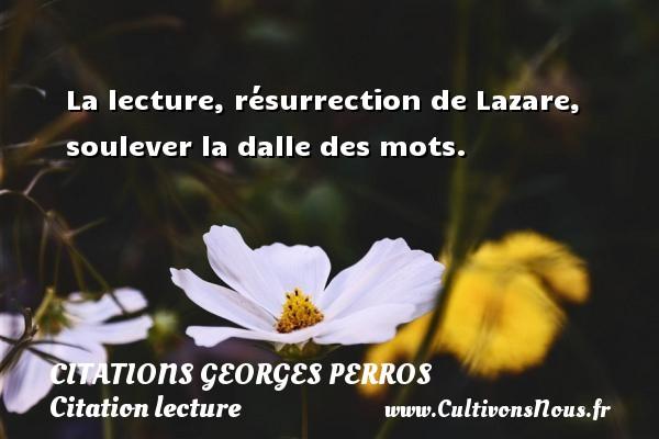 Citations Georges Perros - Citation lecture - La lecture, résurrection de Lazare, soulever la dalle des mots. Une citation de Georges Perros CITATIONS GEORGES PERROS