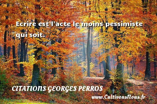 Citations Georges Perros - Citation écrire - Ecrire est l acte le moins pessimiste qui soit. Une citation de Georges Perros CITATIONS GEORGES PERROS