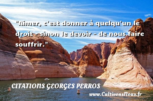 Aimer, c est donner à quelqu un le droit - sinon le devoir - de nous faire souffrir. Une citation de Georges Perros CITATIONS GEORGES PERROS - Citation donner - Citation droit