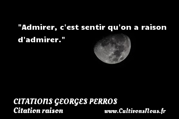 Admirer, c est sentir qu on a raison d admirer. Une citation de Georges Perros CITATIONS GEORGES PERROS - Citation raison