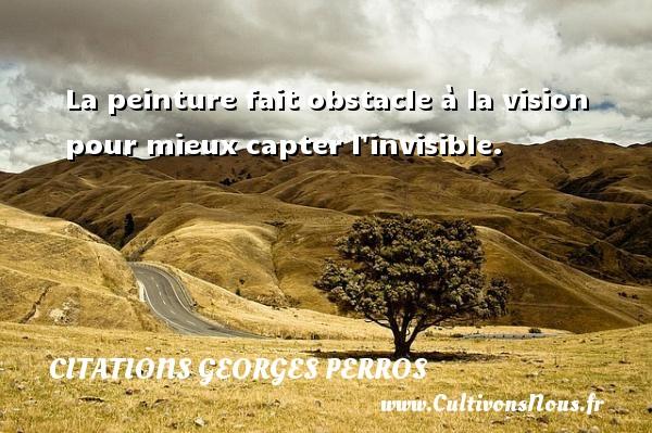 La peinture fait obstacle à la vision pour mieux capter l invisible. Une citation de Georges Perros CITATIONS GEORGES PERROS - Citation peinture