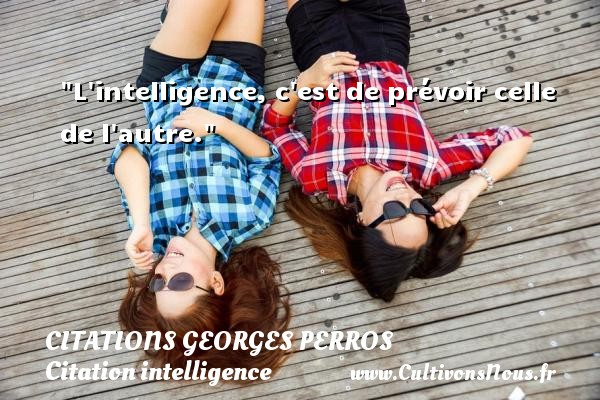 L intelligence, c est de prévoir celle de l autre. Une citation de Georges Perros CITATIONS GEORGES PERROS - Citation intelligence