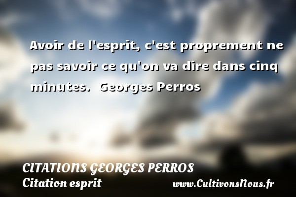 Citations Georges Perros - Citation esprit - Avoir de l esprit, c est proprement ne pas savoir ce qu on va dire dans cinq minutes.   Georges Perros   Une citation sur esprit CITATIONS GEORGES PERROS