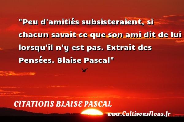 Citations Blaise Pascal - Citation Amitié - Peu d amitiés subsisteraient, si chacun savait ce que son ami dit de lui lorsqu il n y est pas.  Extrait des Pensées. Blaise Pascal   Une citation sur l amitié    CITATIONS BLAISE PASCAL