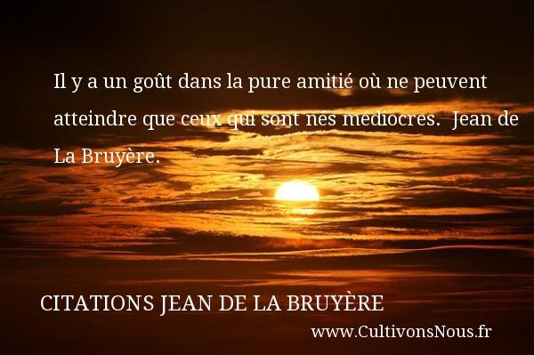 Citations Jean de La Bruyère - Citation Amitié - Il y a un goût dans la pure amitié où ne peuvent atteindre que ceux qui sont nés médiocres.   Jean de La Bruyère. Une citation sur l amitié    CITATIONS JEAN DE LA BRUYÈRE