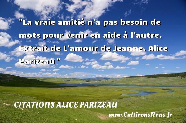 La vraie amitié n a pas besoin de mots pour venir en aide à l autre.  Extrait de L amour de Jeanne. Alice Parizeau   Une citation sur l amitié CITATIONS ALICE PARIZEAU - Citation Amitié