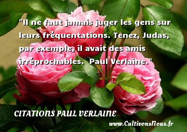Il ne faut jamais juger les gens sur leurs fréquentations. Tenez, Judas, par exemple, il avait des amis irréprochables.   Paul Verlaine. Une citation sur l amitié     CITATIONS PAUL VERLAINE - Citation Amitié