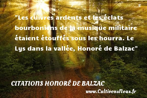 Les cuivres ardents et les éclats bourboniens de la musique militaire étaient étouffés sous les hourra.  Le Lys dans la vallée, Honoré de Balzac   Une citation sur la musique CITATIONS HONORÉ DE BALZAC - Citations Honoré de Balzac - Citation musique