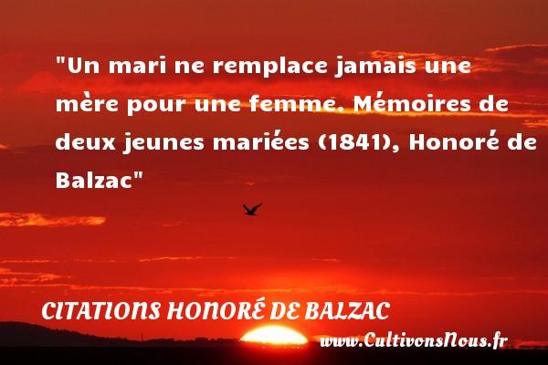 Un mari ne remplace jamais une mère pour une femme.  Mémoires de deux jeunes mariées (1841), Honoré de Balzac   Une citation pour les mamans CITATIONS HONORÉ DE BALZAC - Citations Honoré de Balzac - Citation maman