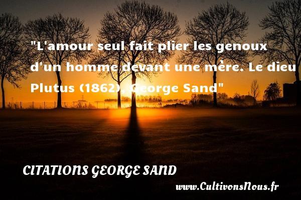 L amour seul fait plier les genoux d un homme devant une mère.  Le dieu Plutus (1862), George Sand   Une citation sur les mamans CITATIONS GEORGE SAND - Citation maman