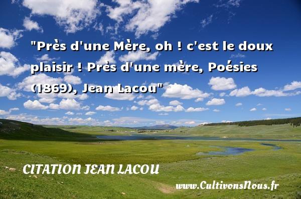 Près d une Mère, oh ! c est le doux plaisir !  Près d une mère, Poésies (1869), Jean Lacou   Une citation sur les mamans CITATION JEAN LACOU - Citation maman