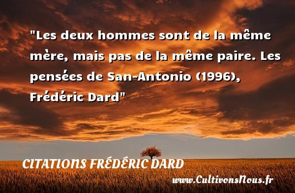 Les deux hommes sont de la même mère, mais pas de la même paire.  Les pensées de San-Antonio (1996), Frédéric Dard   Une citation sur les mamans CITATIONS FRÉDÉRIC DARD - Citations Frédéric Dard - Citation maman