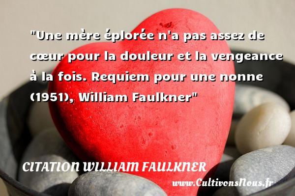 Citation William Faulkner - Citation maman - Une mère éplorée n a pas assez de cœur pour la douleur et la vengeance à la fois.  Requiem pour une nonne (1951), William Faulkner    Une citation sur les mamans CITATION WILLIAM FAULKNER