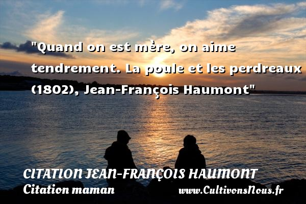 Quand on est mère, on aime tendrement.  La poule et les perdreaux (1802), Jean-François Haumont   Une citation sur les mamans CITATION JEAN-FRANÇOIS HAUMONT - Citation Jean-François Haumont - Citation maman