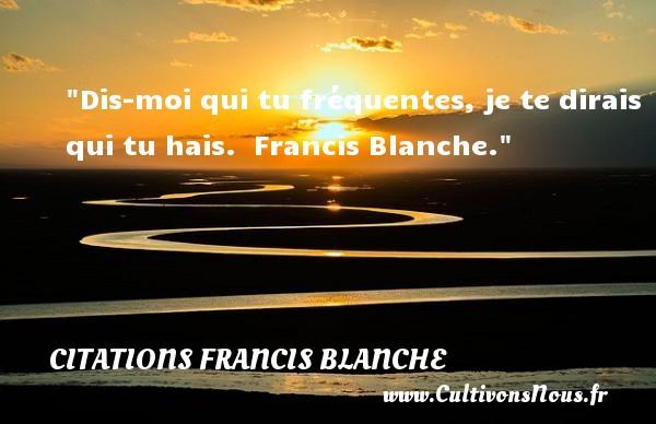 Citations Francis Blanche - Citation Amitié - Dis-moi qui tu fréquentes, je te dirais qui tu hais.   Francis Blanche. Une citation sur l amitié CITATIONS FRANCIS BLANCHE