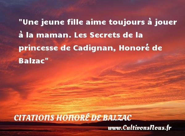 Une jeune fille aime toujours à jouer à la maman.  Les Secrets de la princesse de Cadignan, Honoré de Balzac   Une citation sur les mamans      CITATIONS HONORÉ DE BALZAC - Citations Honoré de Balzac - Citation maman