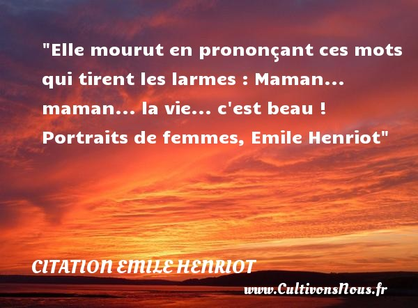 Elle mourut en prononçant ces mots qui tirent les larmes : Maman... maman... la vie... c est beau !  Portraits de femmes, Emile Henriot   Une citation sur les mamans CITATION EMILE HENRIOT - Citation maman