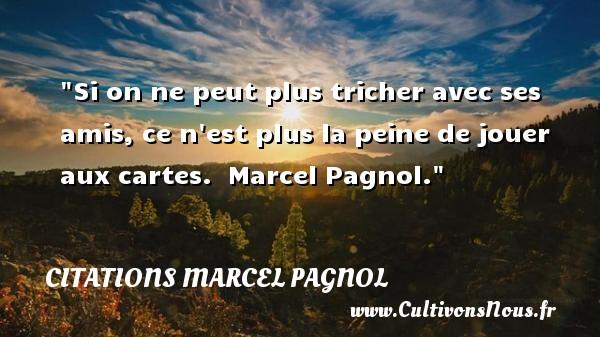 Citations Marcel Pagnol - Citation Amitié - Si on ne peut plus tricher avec ses amis, ce n est plus la peine de jouer aux cartes.   Marcel Pagnol. Une citation sur l amitié    CITATIONS MARCEL PAGNOL