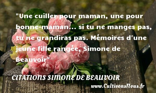Une cuiller pour maman, une pour bonne-maman... si tu ne manges pas, tu ne grandiras pas.  Mémoires d une jeune fille rangée, Simone de Beauvoir   Une citation sur les mamans CITATIONS SIMONE DE BEAUVOIR - Citation grandir - Citation maman