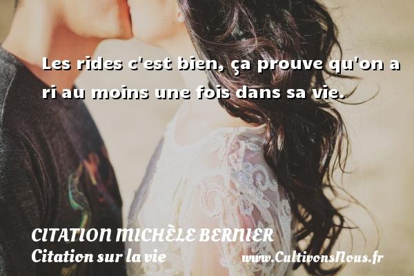 Citation Michèle Bernier - Citation sur la vie - Les rides c est bien, ça prouve qu on a ri au moins une fois dans sa vie. Une citation de Michèle Bernier CITATION MICHÈLE BERNIER