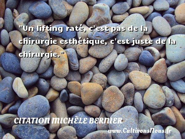 Citation Michèle Bernier - Citation juste - Un lifting raté, c est pas de la chirurgie esthétique, c est juste de la chirurgie. Une citation de Michèle Bernier CITATION MICHÈLE BERNIER