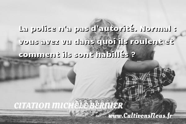 Citation Michèle Bernier - La police n a pas d autorité. Normal : vous avez vu dans quoi ils roulent et comment ils sont habillés ? Une citation de Michèle Bernier CITATION MICHÈLE BERNIER