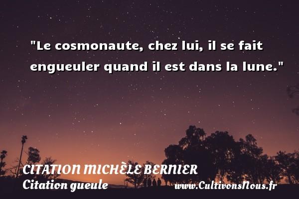 Citation Michèle Bernier - Citation gueule - Le cosmonaute, chez lui, il se fait engueuler quand il est dans la lune. Une citation de Michèle Bernier CITATION MICHÈLE BERNIER