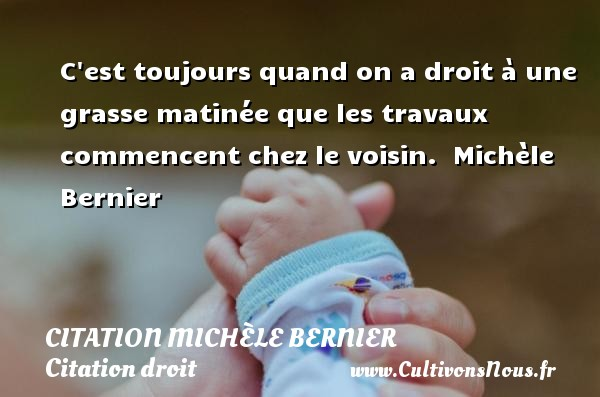 C est toujours quand on a droit à une grasse matinée que les travaux commencent chez le voisin.   Michèle Bernier   Une citation sur le droit CITATION MICHÈLE BERNIER - Citation Michèle Bernier - Citation droit - Citation matin
