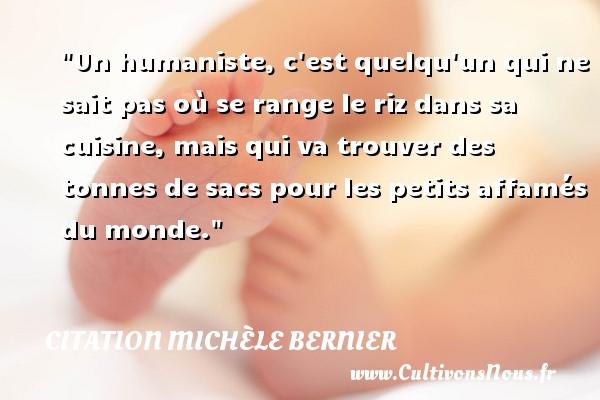 Citation Michèle Bernier - Un humaniste, c est quelqu un qui ne sait pas où se range le riz dans sa cuisine, mais qui va trouver des tonnes de sacs pour les petits affamés du monde. Une citation de Michèle Bernier CITATION MICHÈLE BERNIER